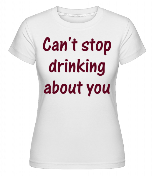 Can't Stop Drinking About You - Shirtinator Women's T-Shirt - White - Vorn