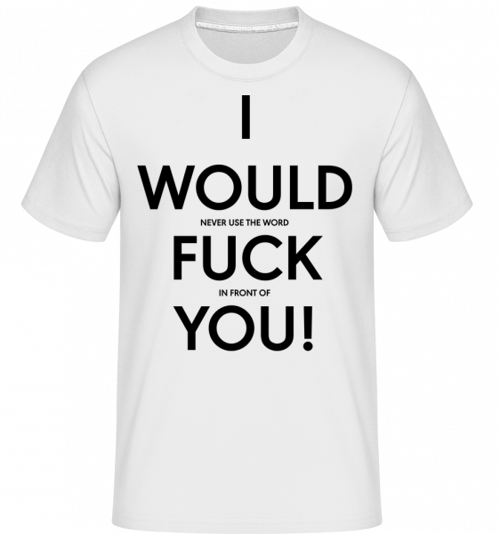 I Would Fuck You - Shirtinator Men's T-Shirt - White - Vorn