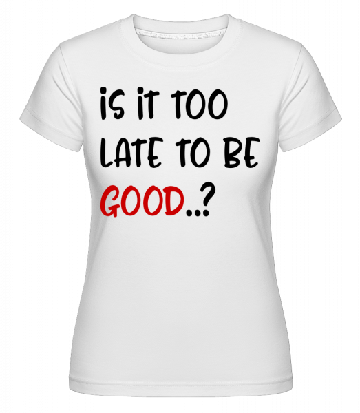 Is It Too Late To Be Good? -  Shirtinator Women's T-Shirt - White - Vorn